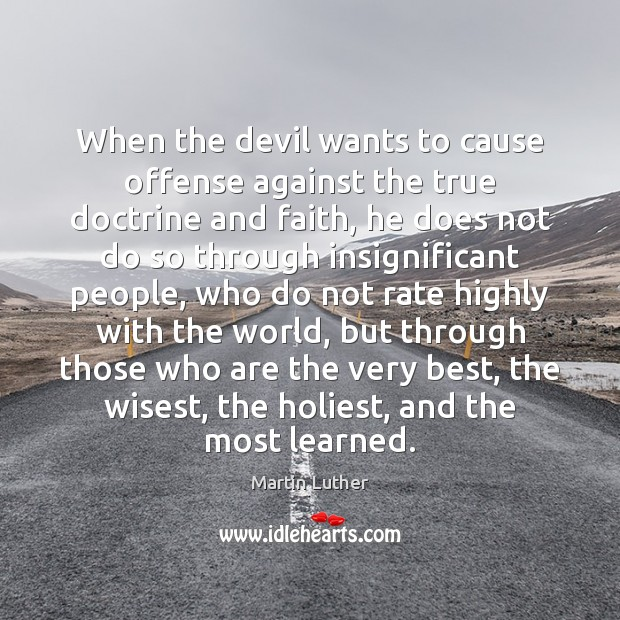 When the devil wants to cause offense against the true doctrine and Martin Luther Picture Quote