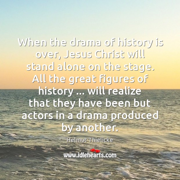 When the drama of history is over, Jesus Christ will stand alone Image