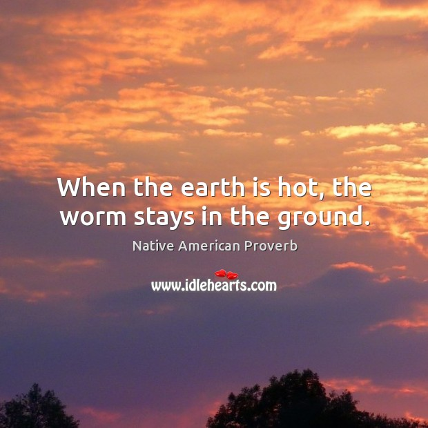 When the earth is hot, the worm stays in the ground. Native American Proverbs Image
