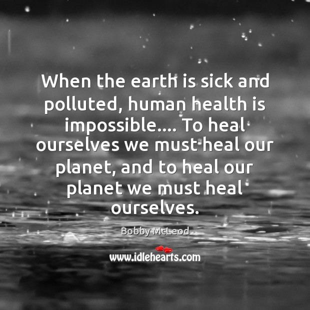 Image, When the earth is sick and polluted, human health is impossible…. To