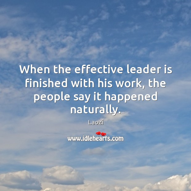 Image about When the effective leader is finished with his work, the people say it happened naturally.