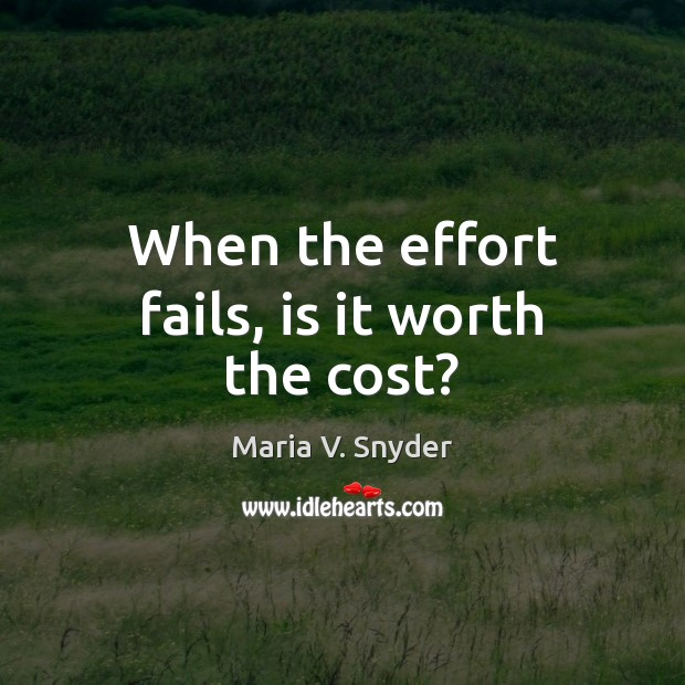 When the effort fails, is it worth the cost? Maria V. Snyder Picture Quote