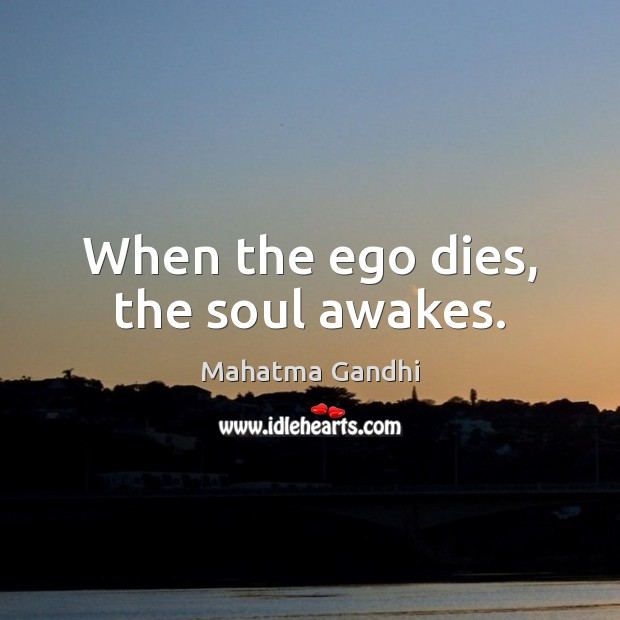 When the ego dies, the soul awakes. Mahatma Gandhi Picture Quote