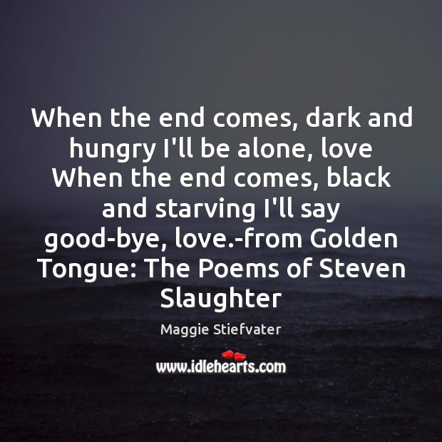 When the end comes, dark and hungry I'll be alone, love When Image