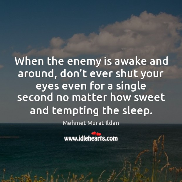 When the enemy is awake and around, don't ever shut your eyes Image