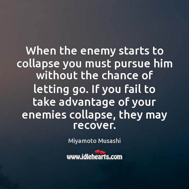 Miyamoto Musashi Picture Quote image saying: When the enemy starts to collapse you must pursue him without the