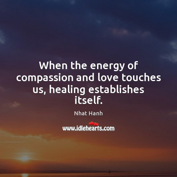 When the energy of compassion and love touches us, healing establishes itself. Nhat Hanh Picture Quote