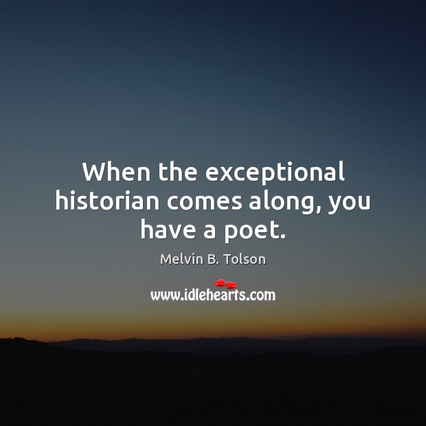 When the exceptional historian comes along, you have a poet. Image