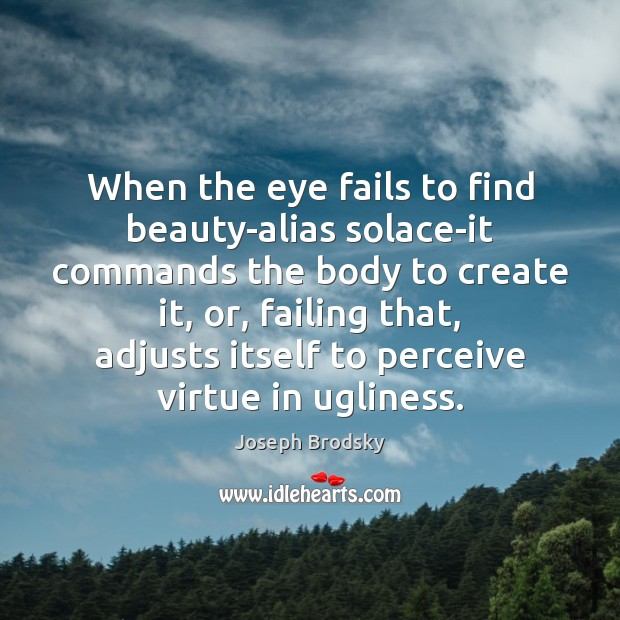 When the eye fails to find beauty-alias solace-it commands the body to Joseph Brodsky Picture Quote