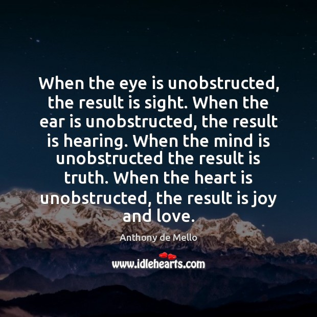 When the eye is unobstructed, the result is sight. When the ear Anthony de Mello Picture Quote