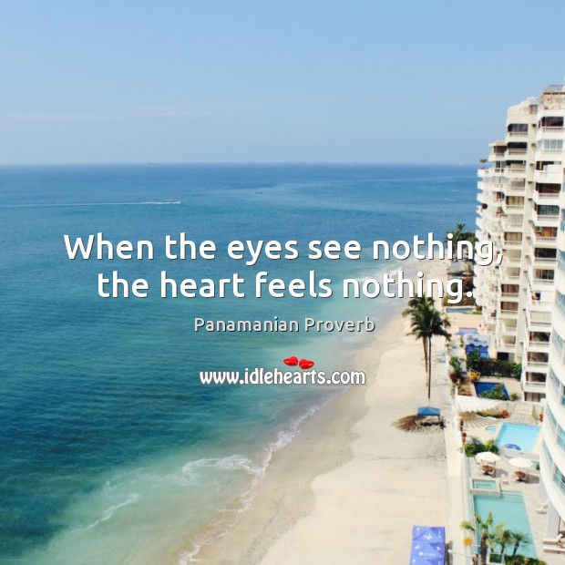 When the eyes see nothing, the heart feels nothing. Panamanian Proverbs Image