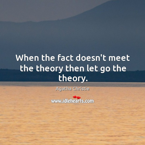 Image, When the fact doesn't meet the theory then let go the theory.