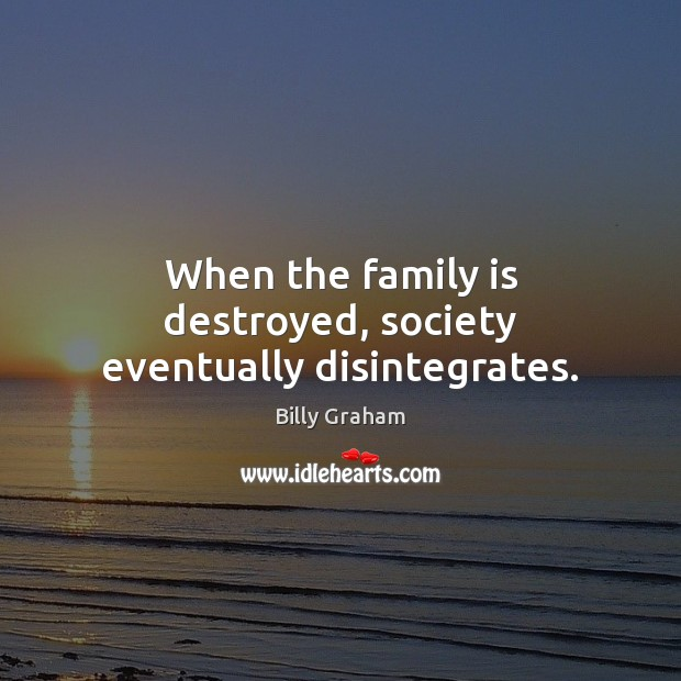 When the family is destroyed, society eventually disintegrates. Image