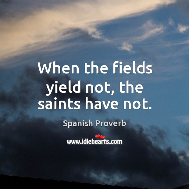 Image, When the fields yield not, the saints have not.