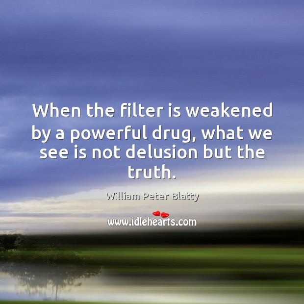 When the filter is weakened by a powerful drug, what we see is not delusion but the truth. Image