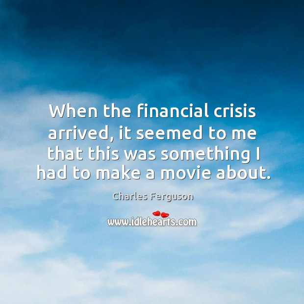 When the financial crisis arrived, it seemed to me that this was Charles Ferguson Picture Quote