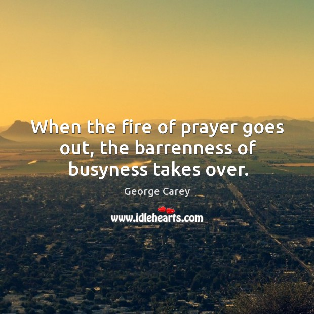 When the fire of prayer goes out, the barrenness of busyness takes over. Image