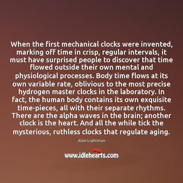 When the first mechanical clocks were invented, marking off time in crisp, Alan Lightman Picture Quote