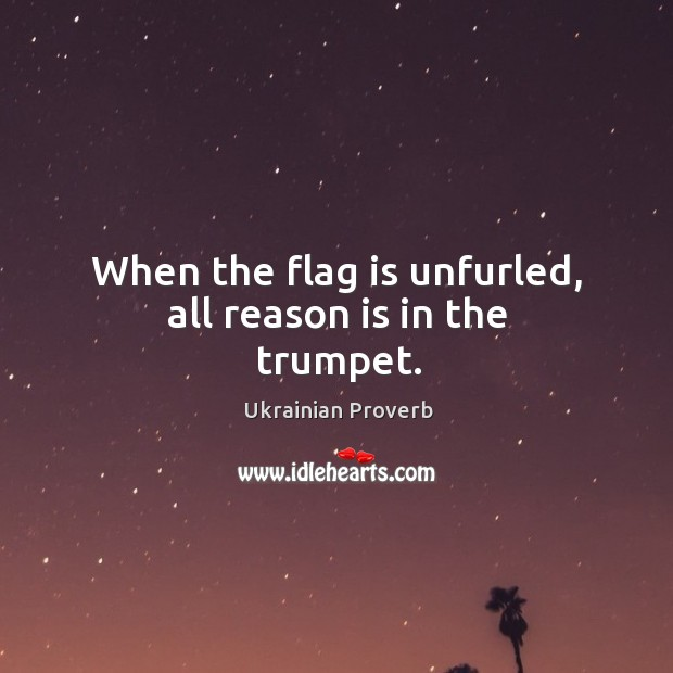 When the flag is unfurled, all reason is in the trumpet. Ukrainian Proverbs Image