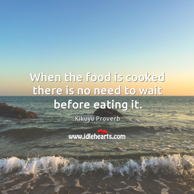 When the food is cooked there is no need to wait before eating it. Image