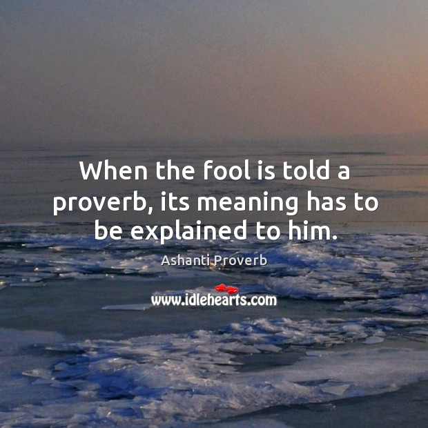When the fool is told a proverb, its meaning has to be explained to him. Ashanti Proverbs Image