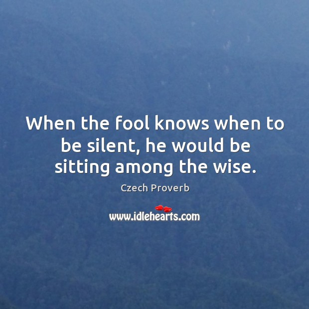 When the fool knows when to be silent, he would be sitting among the wise. Czech Proverbs Image