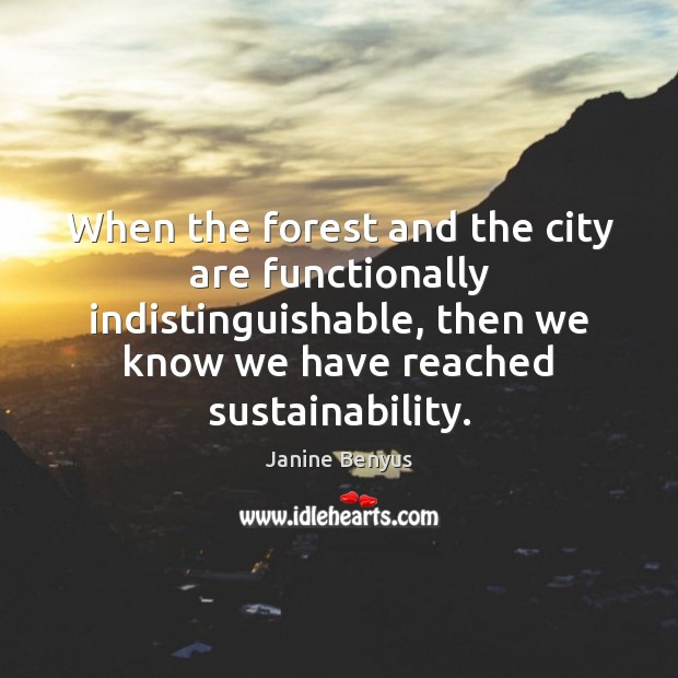 When the forest and the city are functionally indistinguishable, then we know Janine Benyus Picture Quote