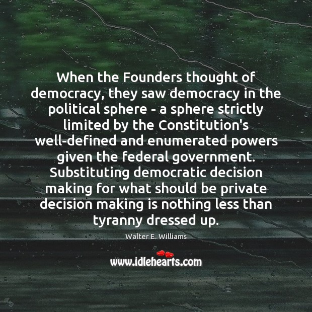 When the Founders thought of democracy, they saw democracy in the political Walter E. Williams Picture Quote