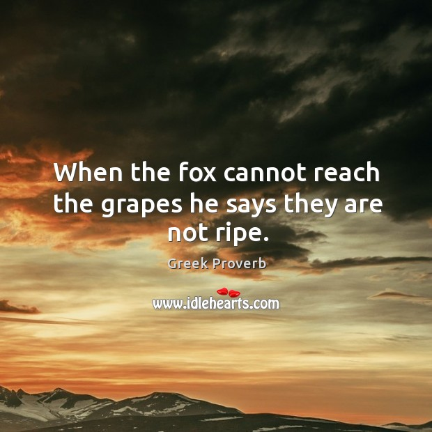 When the fox cannot reach the grapes he says they are not ripe. Greek Proverbs Image