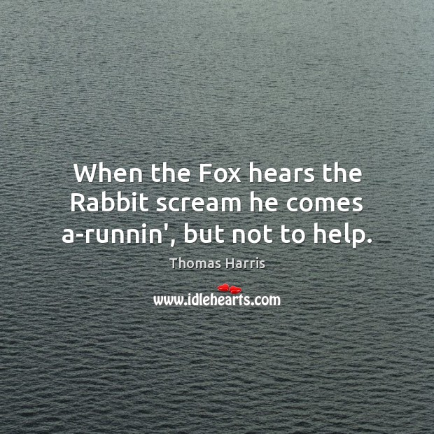 Thomas Harris Picture Quote image saying: When the Fox hears the Rabbit scream he comes a-runnin', but not to help.