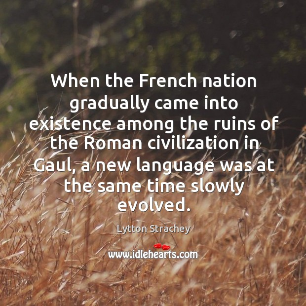 When the french nation gradually came into existence among the ruins of the roman civilization in gaul Lytton Strachey Picture Quote