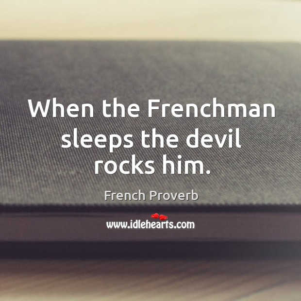 Image, When the frenchman sleeps the devil rocks him.