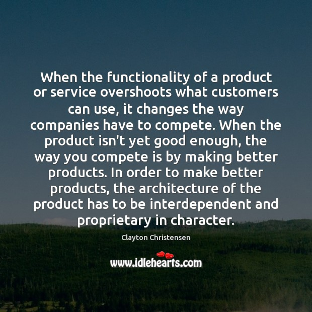 When the functionality of a product or service overshoots what customers can Clayton Christensen Picture Quote