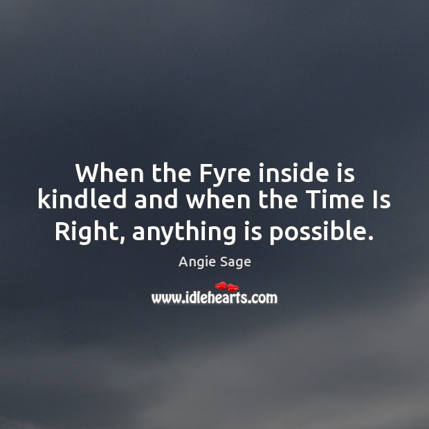 Image, When the Fyre inside is kindled and when the Time Is Right, anything is possible.
