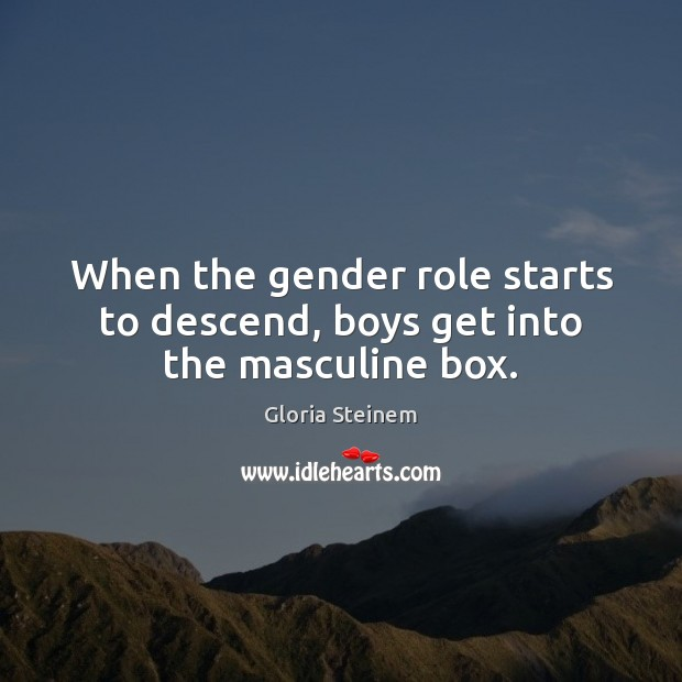 When the gender role starts to descend, boys get into the masculine box. Gloria Steinem Picture Quote