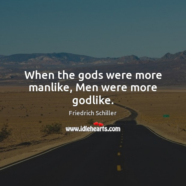 When the Gods were more manlike, Men were more Godlike. Friedrich Schiller Picture Quote