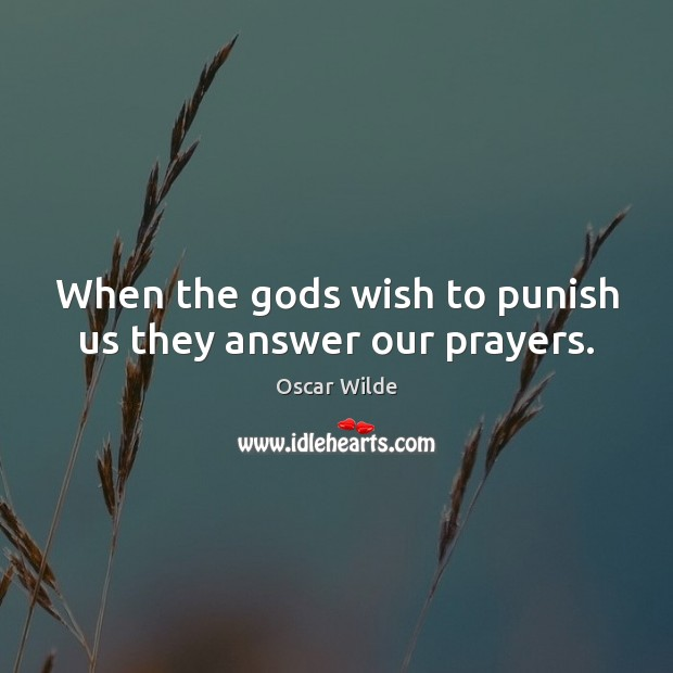 Image, When the Gods wish to punish us they answer our prayers.