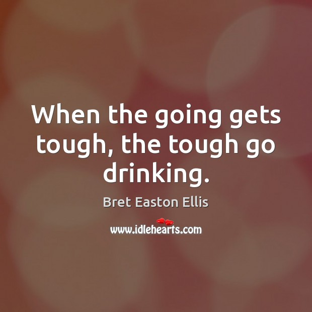 When the going gets tough, the tough go drinking. Bret Easton Ellis Picture Quote