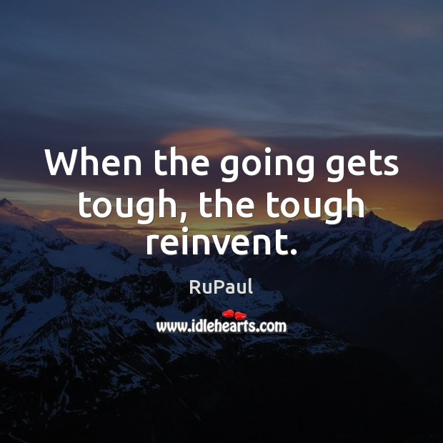 When the going gets tough, the tough reinvent. Image