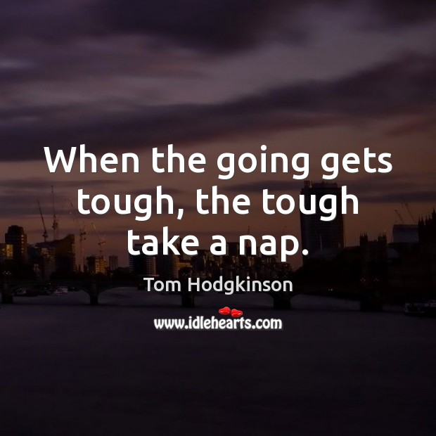When the going gets tough, the tough take a nap. Tom Hodgkinson Picture Quote