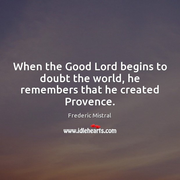 When the Good Lord begins to doubt the world, he remembers that he created Provence. Image