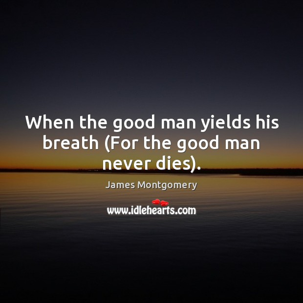 When the good man yields his breath (For the good man never dies). Men Quotes Image