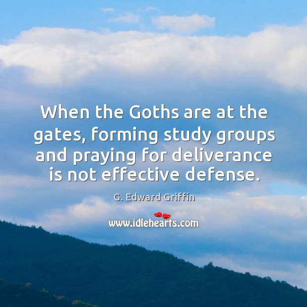 When the Goths are at the gates, forming study groups and praying G. Edward Griffin Picture Quote