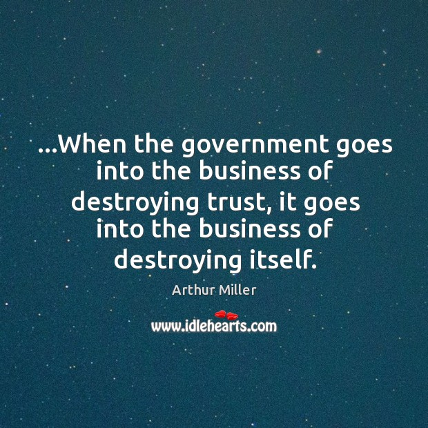 …When the government goes into the business of destroying trust, it goes Image