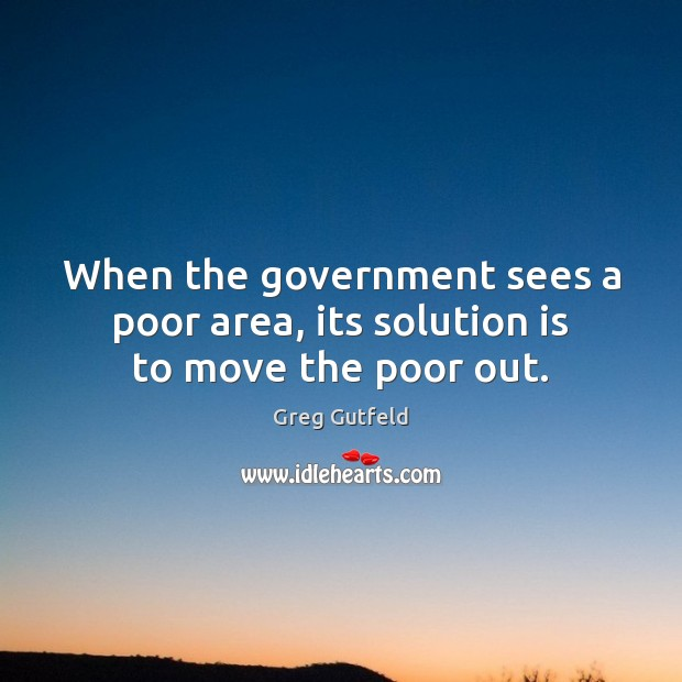 When the government sees a poor area, its solution is to move the poor out. Solution Quotes Image