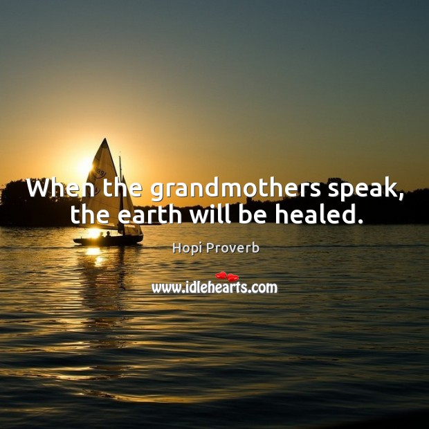 When the grandmothers speak, the earth will be healed. Hopi Proverbs Image