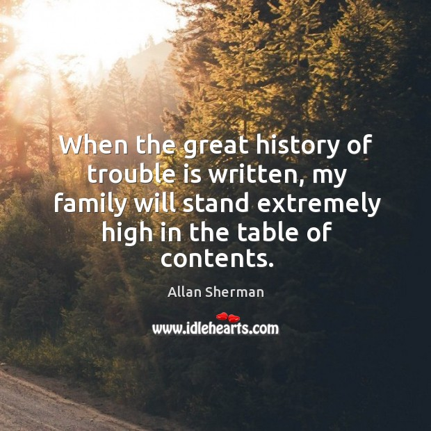 When the great history of trouble is written, my family will stand extremely high in the table of contents. Image