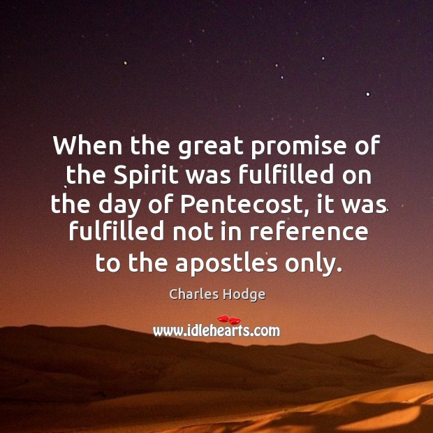 When the great promise of the spirit was fulfilled on the day of pentecost, it was fulfilled not in Charles Hodge Picture Quote
