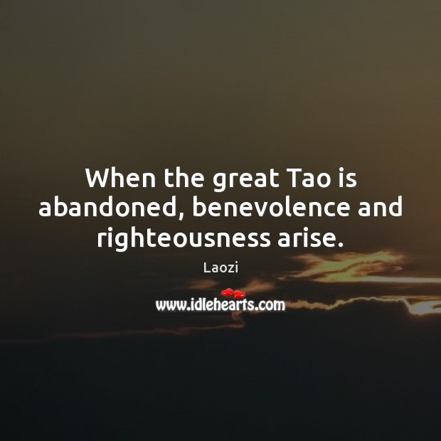 Image, When the great Tao is abandoned, benevolence and righteousness arise.