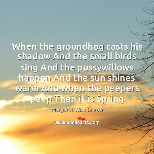 When the groundhog casts his shadow And the small birds sing And Image